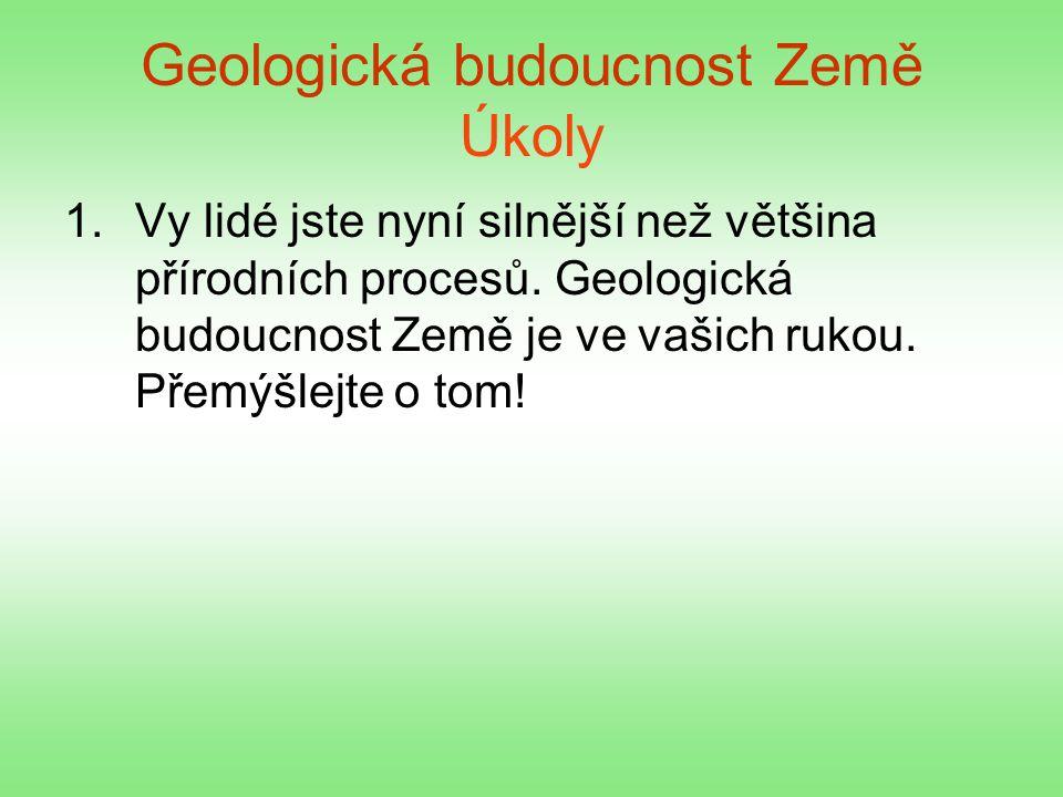 Geologická budoucnost Země Úkoly 1.Vy lidé jste nyní silnější než většina přírodních procesů. Geologická budoucnost Země je ve vašich rukou. Přemýšlej