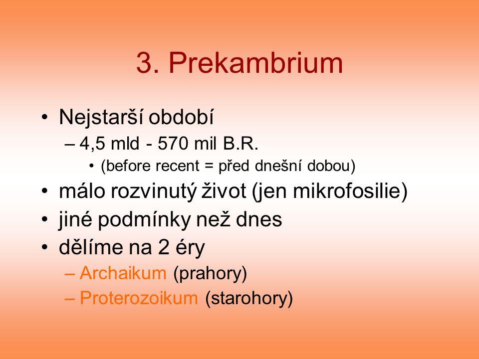 3. Prekambrium Nejstarší období –4,5 mld - 570 mil B.R. (before recent = před dnešní dobou) málo rozvinutý život (jen mikrofosilie) jiné podmínky než