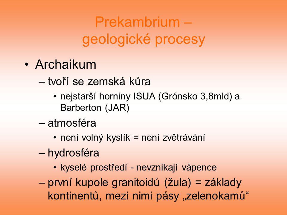 Prekambrium – geologické procesy Archaikum –tvoří se zemská kůra nejstarší horniny ISUA (Grónsko 3,8mld) a Barberton (JAR) –atmosféra není volný kyslí