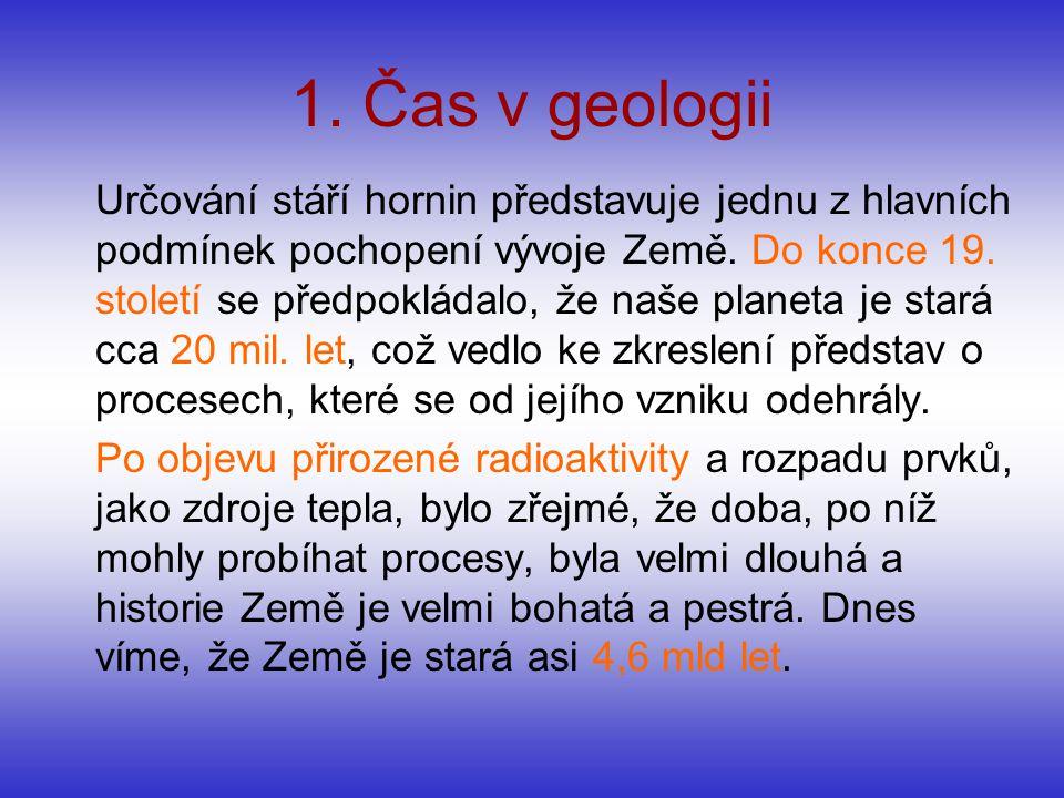 1. Čas v geologii Určování stáří hornin představuje jednu z hlavních podmínek pochopení vývoje Země. Do konce 19. století se předpokládalo, že naše pl