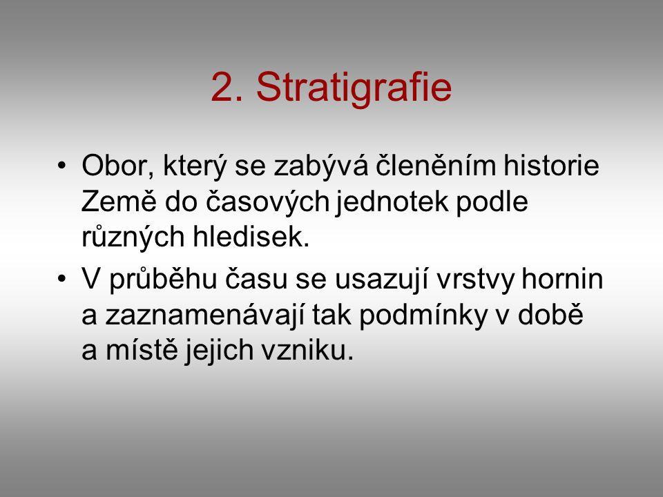 2. Stratigrafie Obor, který se zabývá členěním historie Země do časových jednotek podle různých hledisek. V průběhu času se usazují vrstvy hornin a za