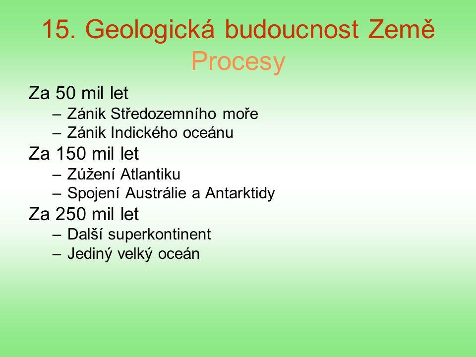 15. Geologická budoucnost Země Procesy Za 50 mil let –Zánik Středozemního moře –Zánik Indického oceánu Za 150 mil let –Zúžení Atlantiku –Spojení Austr