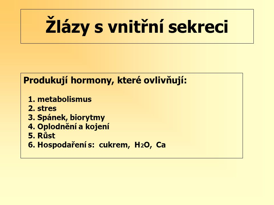 Žlázy s vnitřní sekreci Produkují hormony, které ovlivňují: 1. metabolismus 2. stres 3. Spánek, biorytmy 4. Oplodnění a kojení 5. Růst 6. Hospodaření