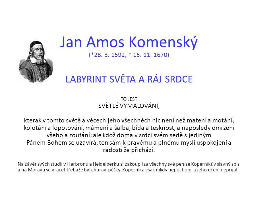 Jan Amos Komenský (*28. 3. 1592, † 15. 11. 1670) LABYRINT SVĚTA A RÁJ SRDCE TO JEST SVĚTLÉ VYMALOVÁNÍ, kterak v tomto světě a věcech jeho všechněch n