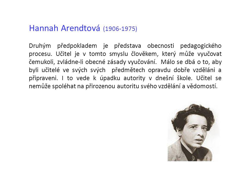 Hannah Arendtová (1906-1975) Druhým předpokladem je představa obecnosti pedagogického procesu. Učitel je v tomto smyslu člověkem, který může vyučovat