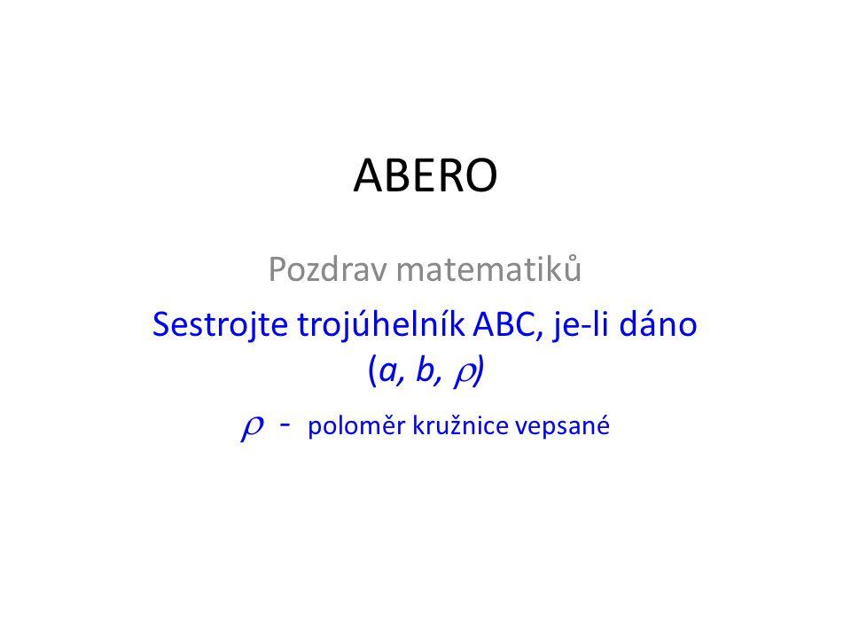 ABERO Pozdrav matematiků Sestrojte trojúhelník ABC, je-li dáno (a, b,  )  - poloměr kružnice vepsané
