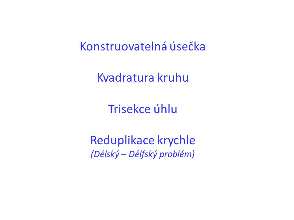 Konstruovatelná úsečka Kvadratura kruhu Trisekce úhlu Reduplikace krychle (Délský – Délfský problém)