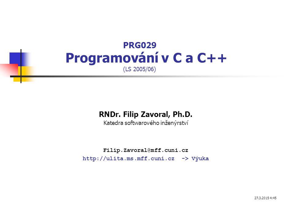 PRG029 Programování v C a C++ (LS 2005/06) RNDr. Filip Zavoral, Ph.D. Katedra softwarového inženýrství Filip.Zavoral@mff.cuni.cz http://ulita.ms.mff.c