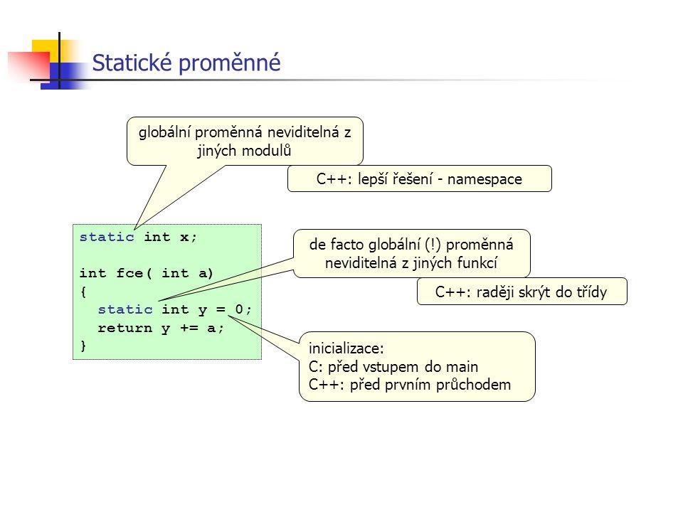 Statické proměnné static int x; int fce( int a) { static int y = 0; return y += a; } globální proměnná neviditelná z jiných modulů de facto globální (