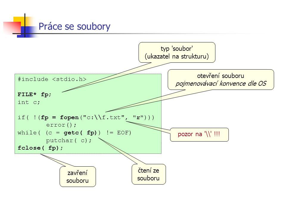 #include FILE* fp; int c; if( !(fp = fopen( c:\\f.txt , r ))) error(); while( (c = getc( fp)) != EOF) putchar( c); fclose( fp); Práce se soubory typ soubor (ukazatel na strukturu) otevření souboru pojmenovávací konvence dle OS čtení ze souboru zavření souboru pozor na \\ !!!