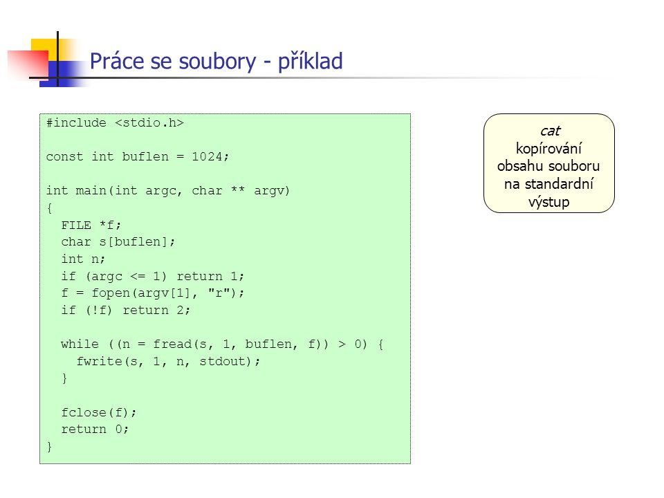 Práce se soubory - příklad #include const int buflen = 1024; int main(int argc, char ** argv) { FILE *f; char s[buflen]; int n; if (argc <= 1) return