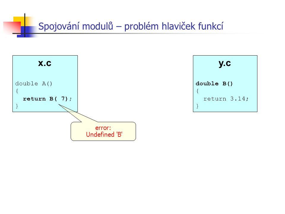 x.c double A() { return B( 7); } Spojování modulů – problém hlaviček funkcí error: Undefined 'B' y.c double B() { return 3.14; }