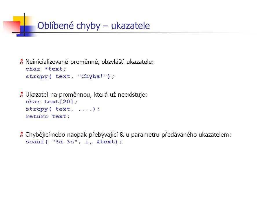 Oblíbené chyby – ukazatele  Neinicializované proměnné, obzvlášť ukazatele: char *text; strcpy( text,