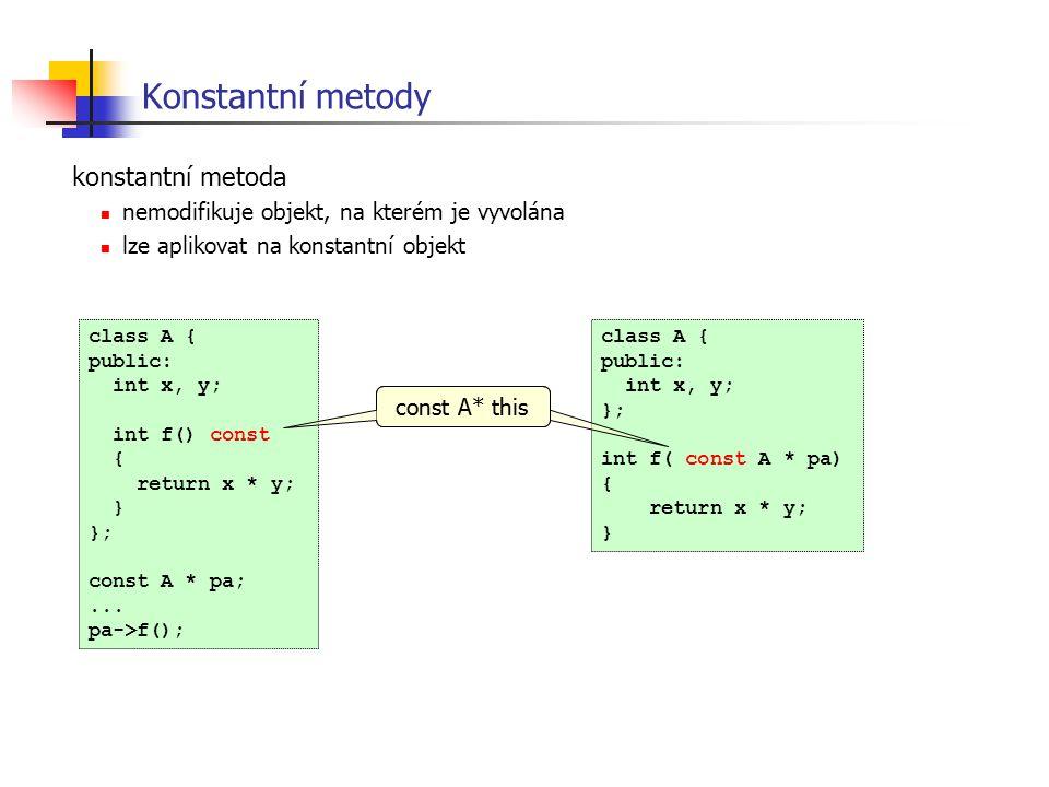 Konstantní metody konstantní metoda nemodifikuje objekt, na kterém je vyvolána lze aplikovat na konstantní objekt class A { public: int x, y; int f()