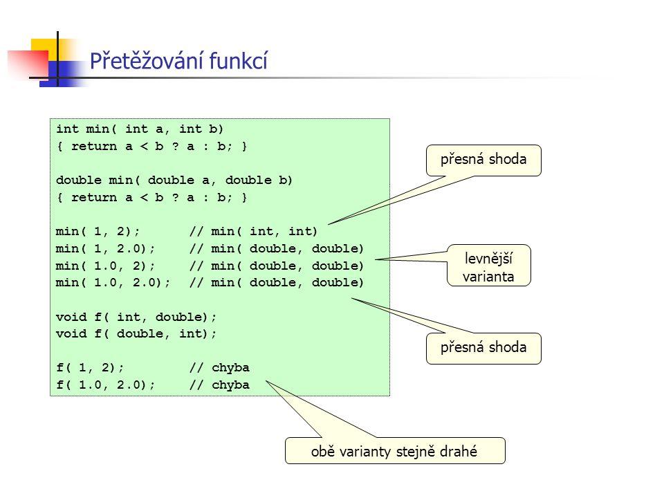 Přetěžování funkcí int min( int a, int b) { return a < b ? a : b; } double min( double a, double b) { return a < b ? a : b; } min( 1, 2);// min( int,