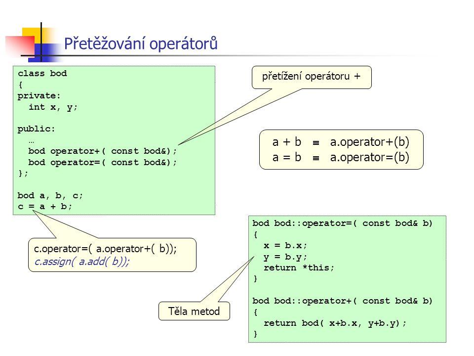 class bod { private: int x, y; public: … bod operator+( const bod&); bod operator=( const bod&); }; bod a, b, c; c = a + b; Přetěžování operátorů přet
