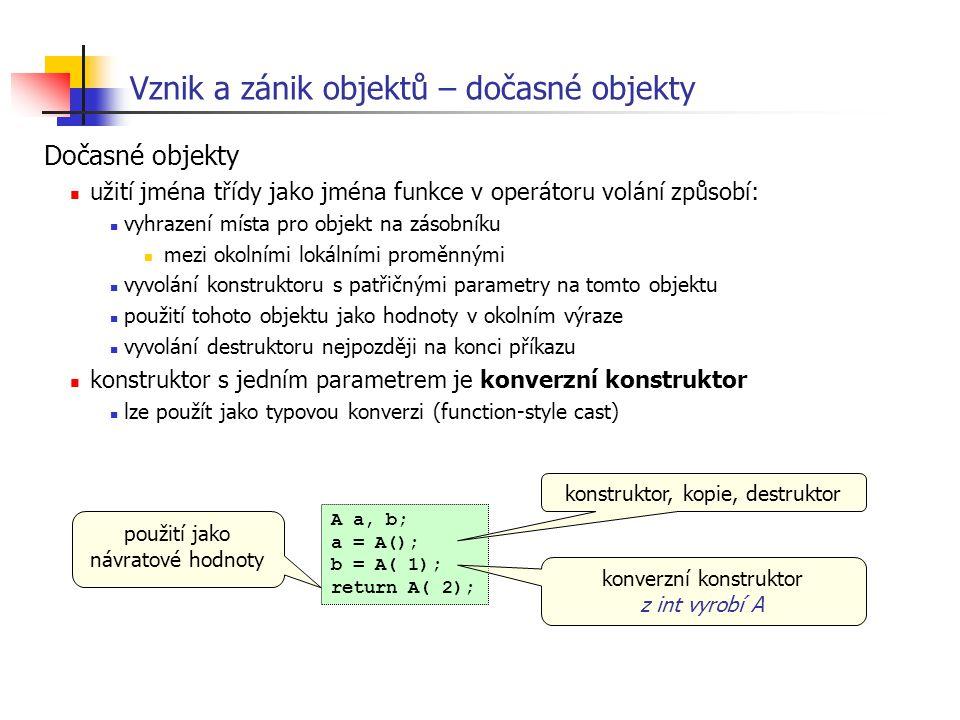 Vznik a zánik objektů – dočasné objekty Dočasné objekty užití jména třídy jako jména funkce v operátoru volání způsobí: vyhrazení místa pro objekt na