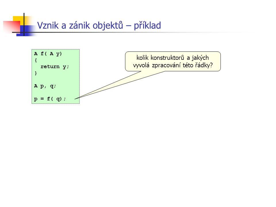 Vznik a zánik objektů – příklad A f( A y) { return y; } A p, q; p = f( q); kolik konstruktorů a jakých vyvolá zpracování této řádky?