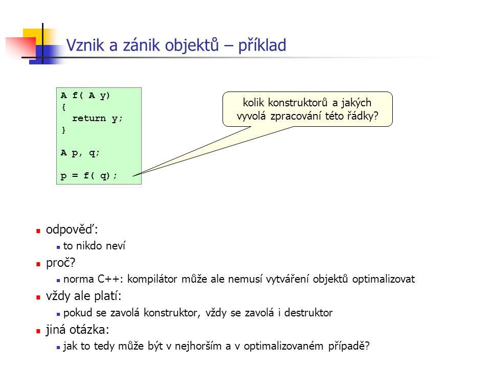 Vznik a zánik objektů – příklad A f( A y) { return y; } A p, q; p = f( q); kolik konstruktorů a jakých vyvolá zpracování této řádky? odpověď: to nikdo