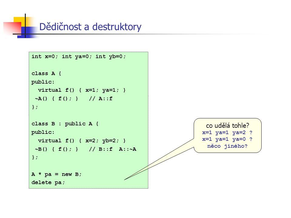 Dědičnost a destruktory int x=0; int ya=0; int yb=0; class A { public: virtual f() { x=1; ya=1; } ~A() { f(); } // A::f }; class B : public A { public