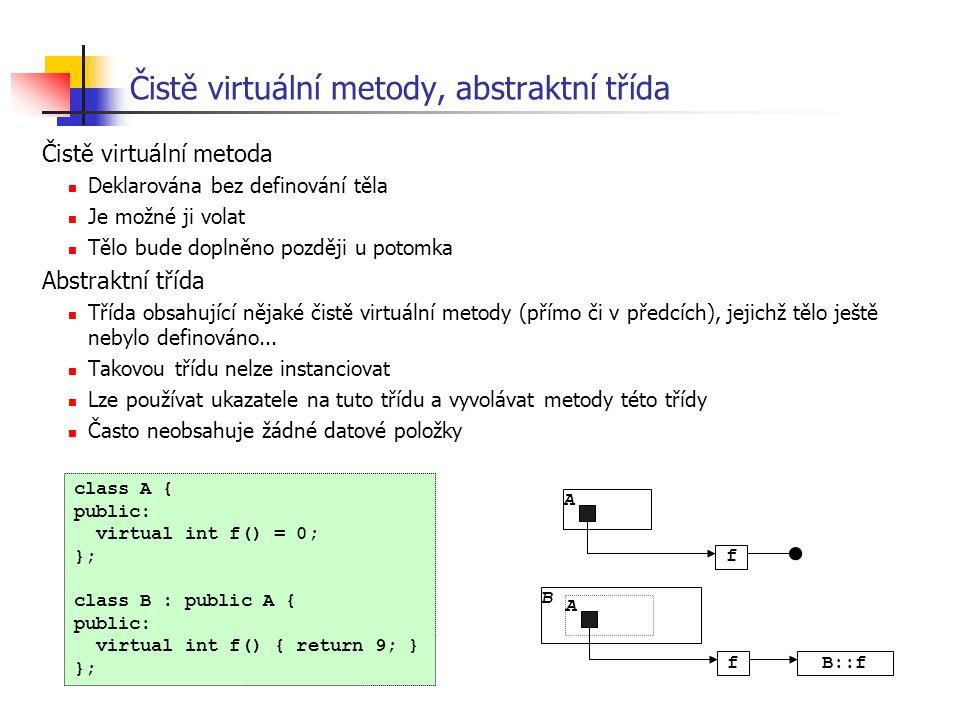 Čistě virtuální metody, abstraktní třída Čistě virtuální metoda Deklarována bez definování těla Je možné ji volat Tělo bude doplněno později u potomka
