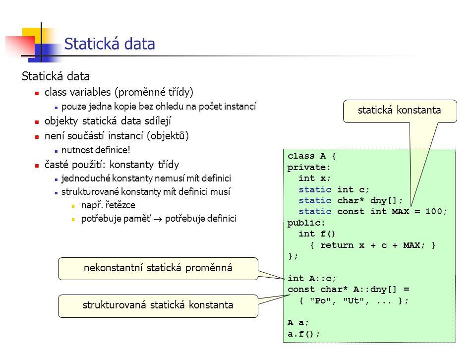 Statická data class A { private: int x; static int c; static char* dny[]; static const int MAX = 100; public: int f() { return x + c + MAX; } }; int A