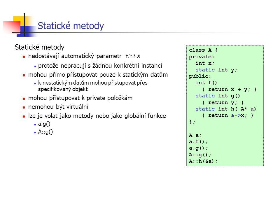 Statické metody class A { private: int x; static int y; public: int f() { return x + y; } static int g() { return y; } static int h( A* a) { return a-