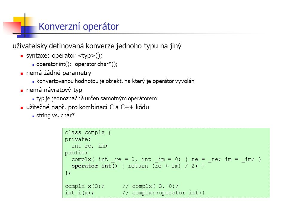 Konverzní operátor class complx { private: int re, im; public: complx( int _re = 0, int _im = 0) { re = _re; im = _im; } operator int() { return (re +