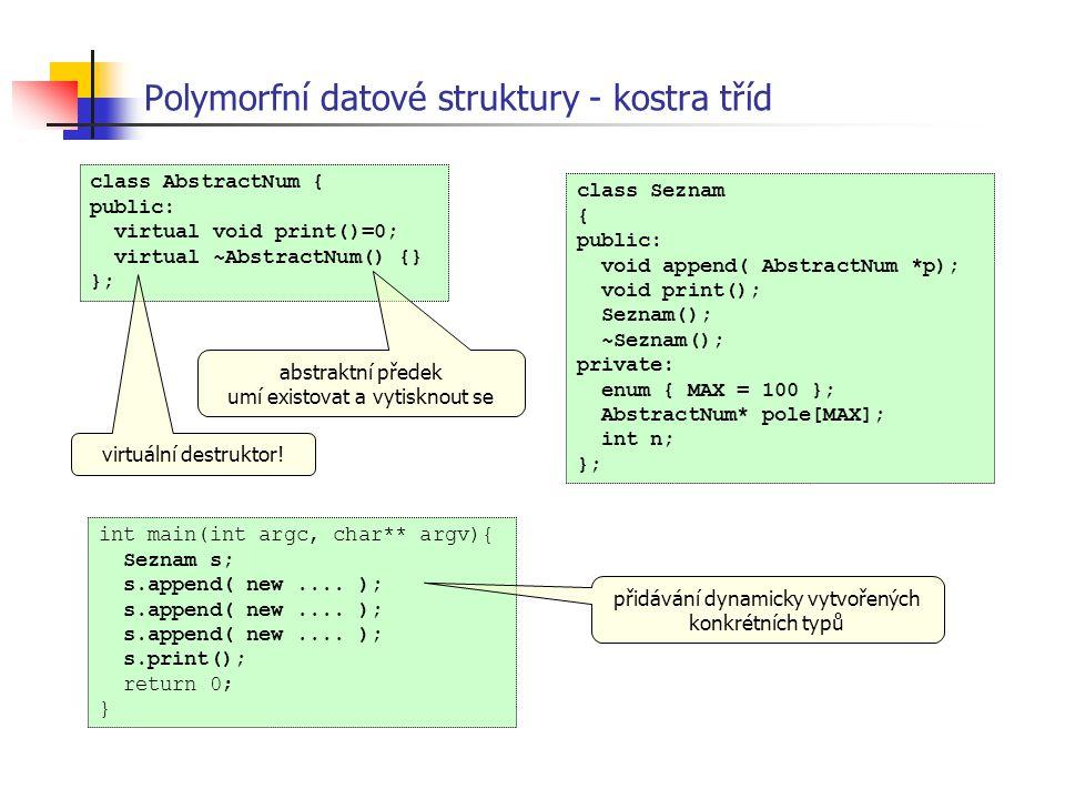Polymorfní datové struktury - kostra tříd class Seznam { public: void append( AbstractNum *p); void print(); Seznam(); ~Seznam(); private: enum { MAX