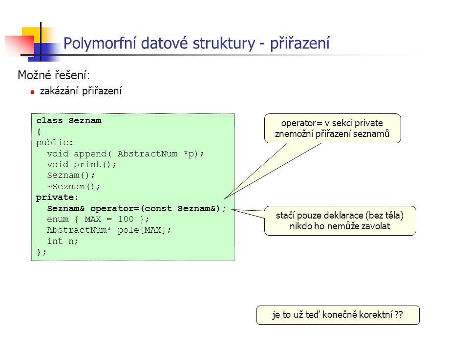 Polymorfní datové struktury - přiřazení Možné řešení: zakázání přiřazení class Seznam { public: void append( AbstractNum *p); void print(); Seznam();