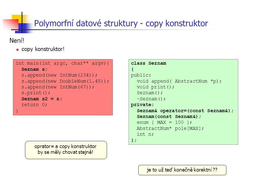 Polymorfní datové struktury - copy konstruktor Není! copy konstruktor! class Seznam { public: void append( AbstractNum *p); void print(); Seznam(); ~S