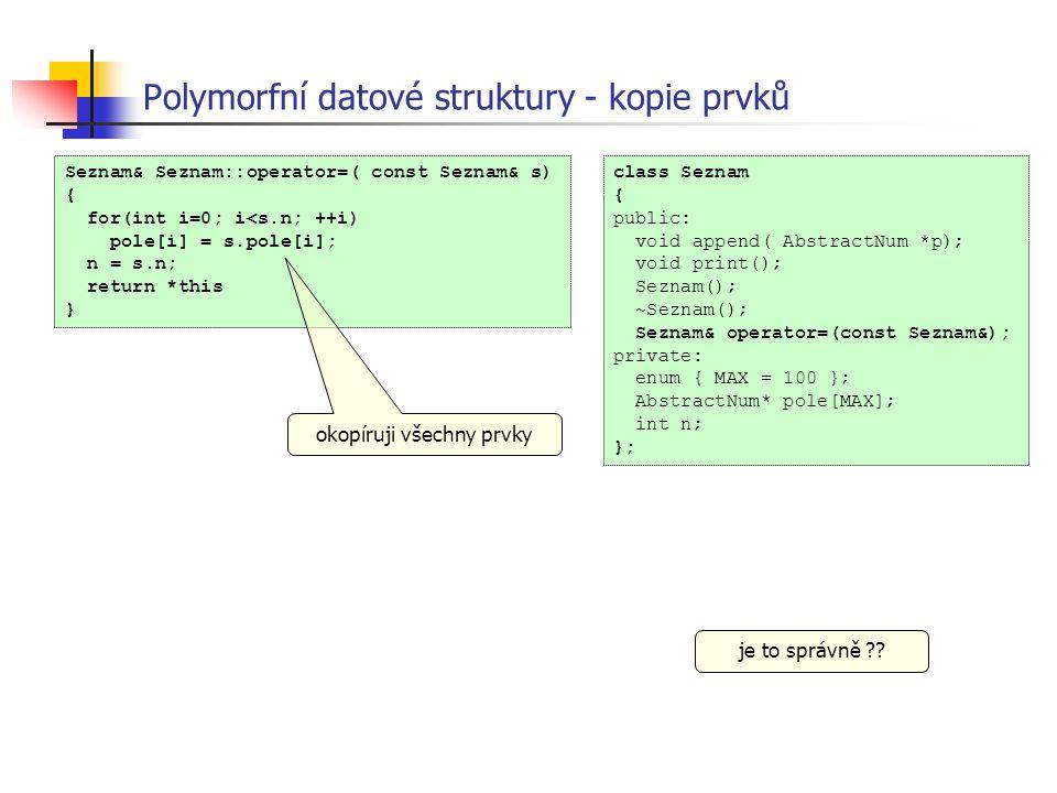 Polymorfní datové struktury - kopie prvků class Seznam { public: void append( AbstractNum *p); void print(); Seznam(); ~Seznam(); Seznam& operator=(co