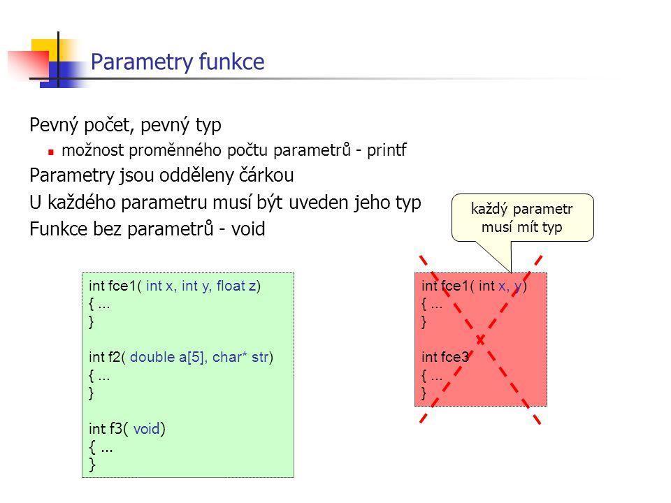 Parametry funkce Pevný počet, pevný typ možnost proměnného počtu parametrů - printf Parametry jsou odděleny čárkou U každého parametru musí být uveden