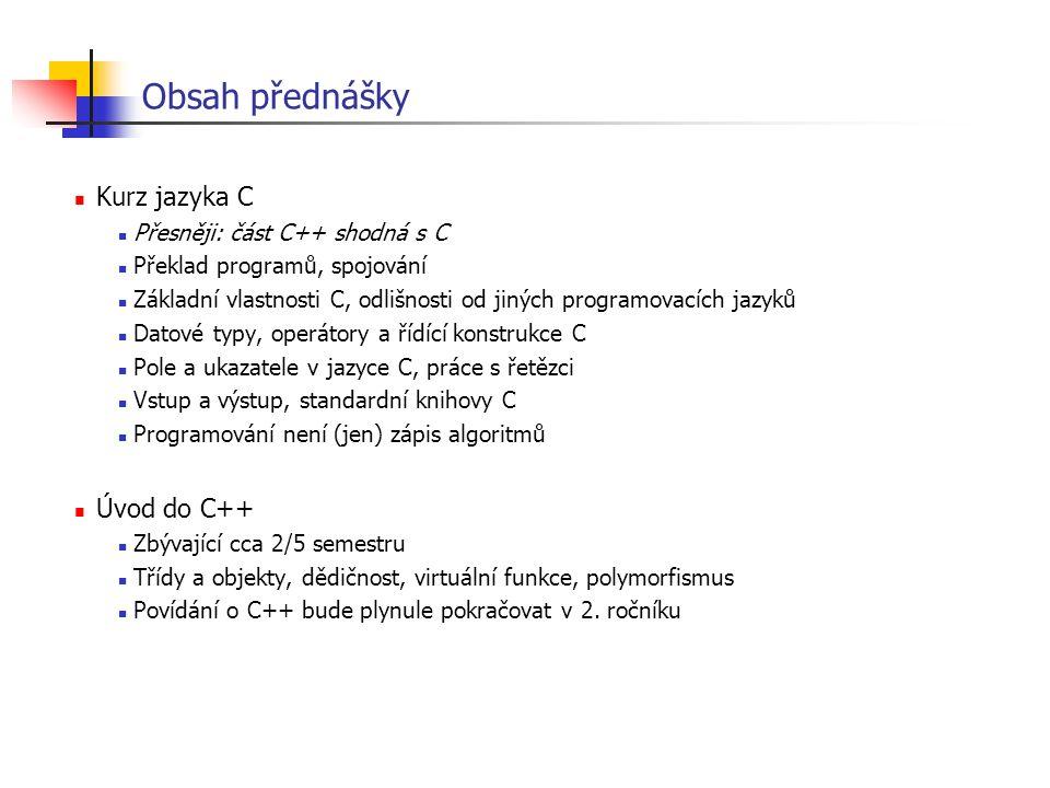 Významné vlastnosti jazyka C++ Run-time: vlastnosti C++ s reprezentací za běhu programu dědičnost (inheritance) virtuální metody, polymorfismus, pozdní vazba (virtual functions) násobná dědičnost, virtuální dědičnost (multiple/virtual inheritance) zpracování výjimek (exception handling) typová informace za běhu (RTTI) Syntaxe: vlastnosti C++ bez reprezentace za běhu pomůcky (reference, implicitní parametry, přetěžování funkcí) pro zapomnětlivé (konstruktory, přesnější typová kontrola) proti šťouralům (zapouzdření, ochrana přístupu, prostory jmen) pro estéty (přetěžování funkcí a operátorů, uživatelské konverze) pro zobecnění (šablony) Knihovny proudy (streams) STL (Standard Template Library)