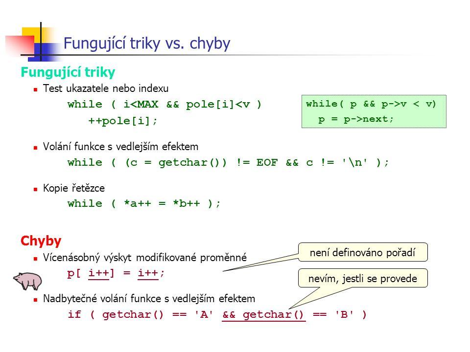 Fungující triky vs. chyby Fungující triky Test ukazatele nebo indexu while ( i<MAX && pole[i]<v ) ++pole[i]; Volání funkce s vedlejším efektem while (