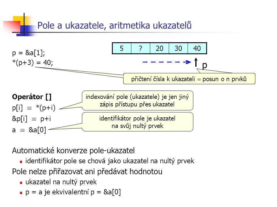 Pole a ukazatele, aritmetika ukazatelů p = &a[1]; *(p+3) = 40; Operátor [] p[i]  *(p+i) &p[i]  p+i a  &a[0] Automatické konverze pole-ukazatel iden