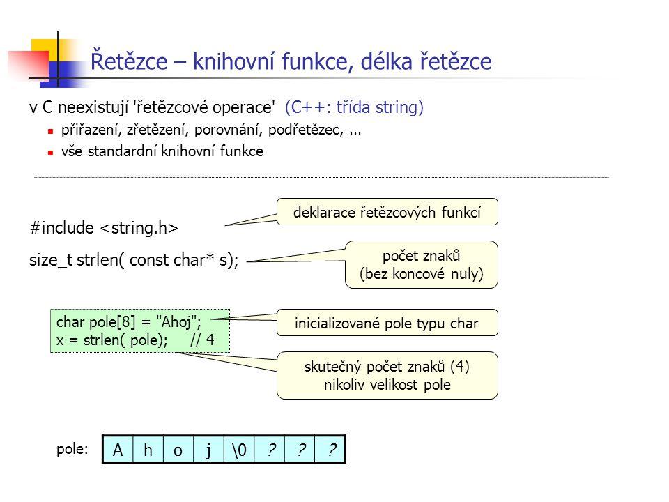 Řetězce – knihovní funkce, délka řetězce v C neexistují 'řetězcové operace' (C++: třída string) přiřazení, zřetězení, porovnání, podřetězec,... vše st