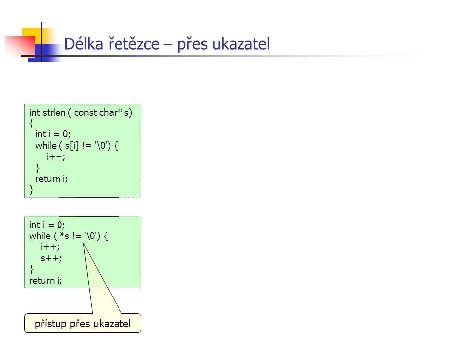 Délka řetězce – přes ukazatel int i = 0; while ( *s != '\0') { i++; s++; } return i; int strlen ( const char* s) { int i = 0; while ( s[i] != '\0') {