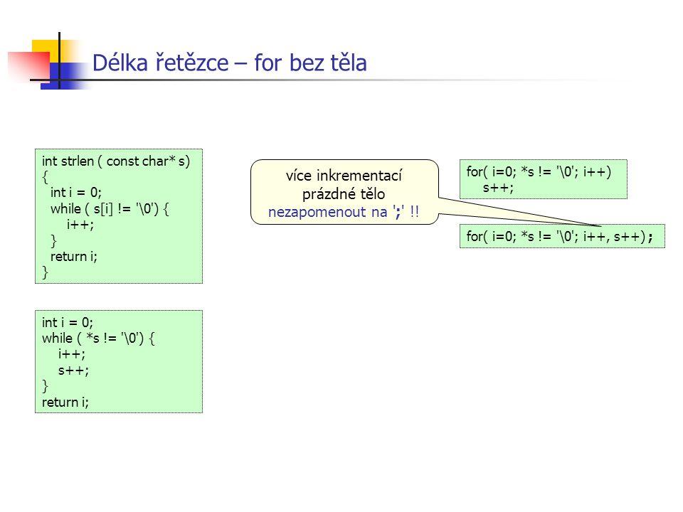 Délka řetězce – for bez těla int i = 0; while ( *s != '\0') { i++; s++; } return i; int strlen ( const char* s) { int i = 0; while ( s[i] != '\0') { i