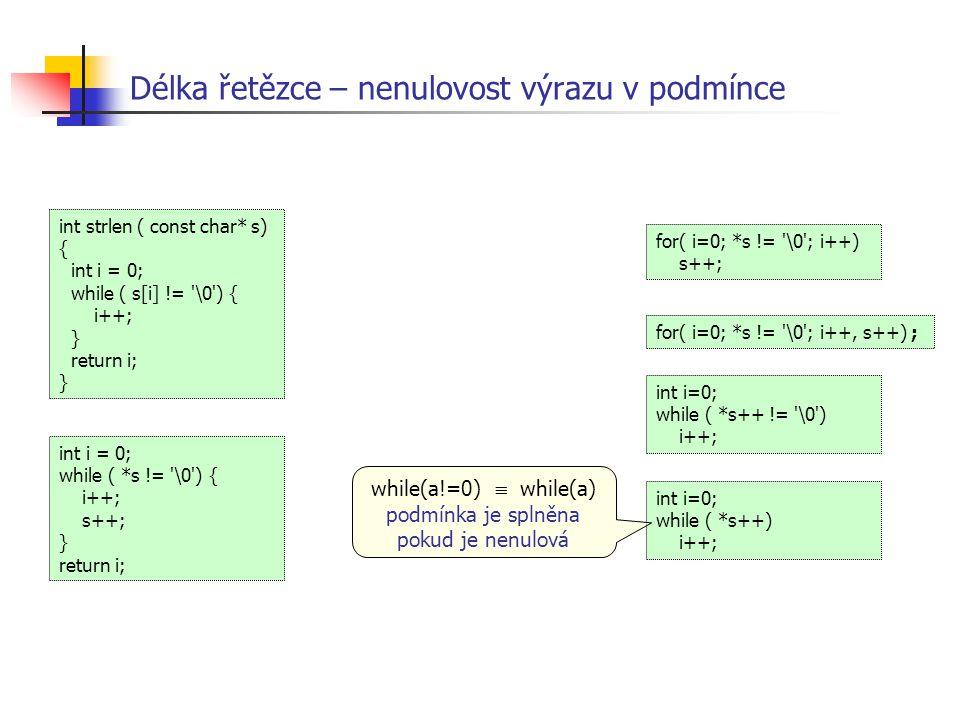 Délka řetězce – nenulovost výrazu v podmínce int i = 0; while ( *s != '\0') { i++; s++; } return i; int strlen ( const char* s) { int i = 0; while ( s