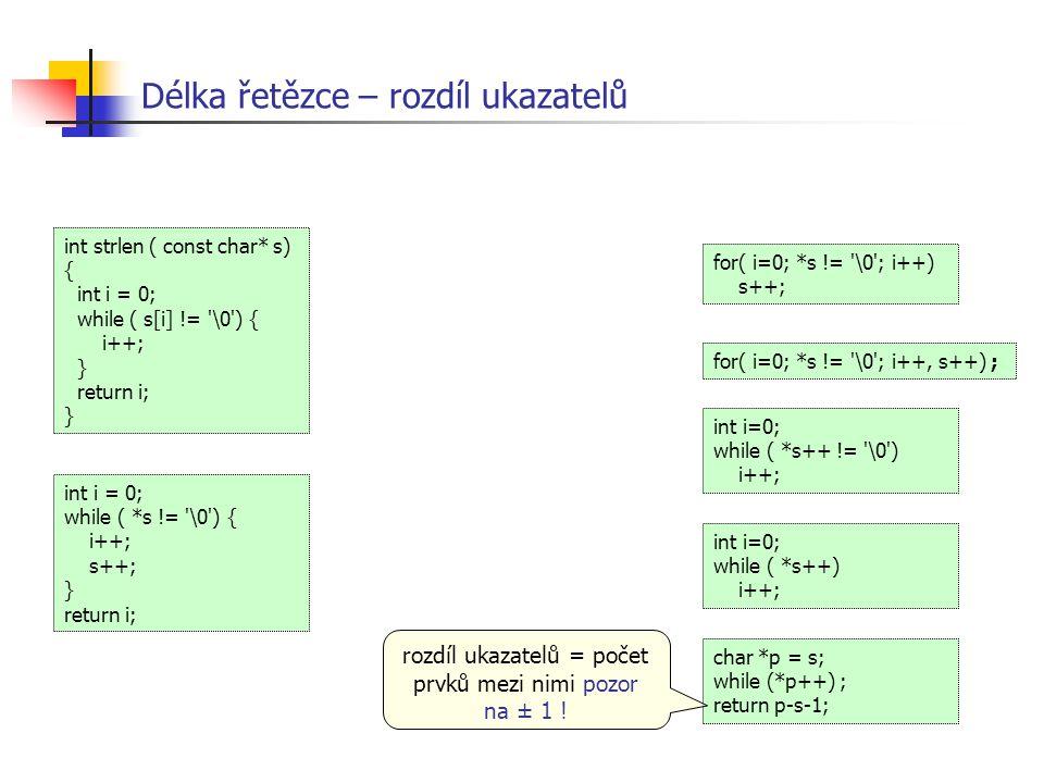 Délka řetězce – rozdíl ukazatelů int i = 0; while ( *s != '\0') { i++; s++; } return i; int strlen ( const char* s) { int i = 0; while ( s[i] != '\0')