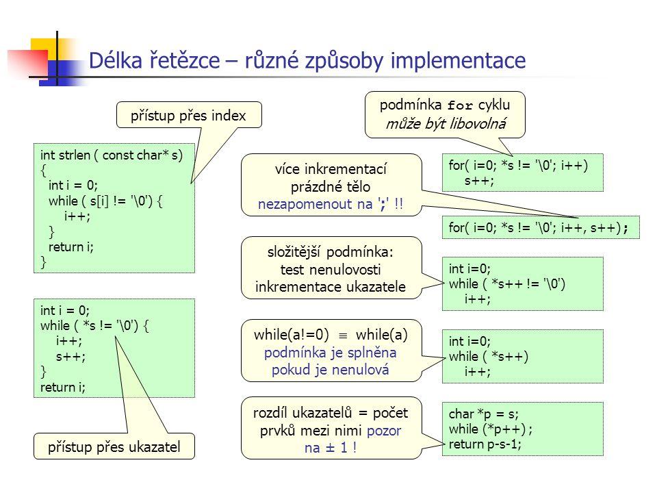 Délka řetězce – různé způsoby implementace int i = 0; while ( *s != '\0') { i++; s++; } return i; int strlen ( const char* s) { int i = 0; while ( s[i