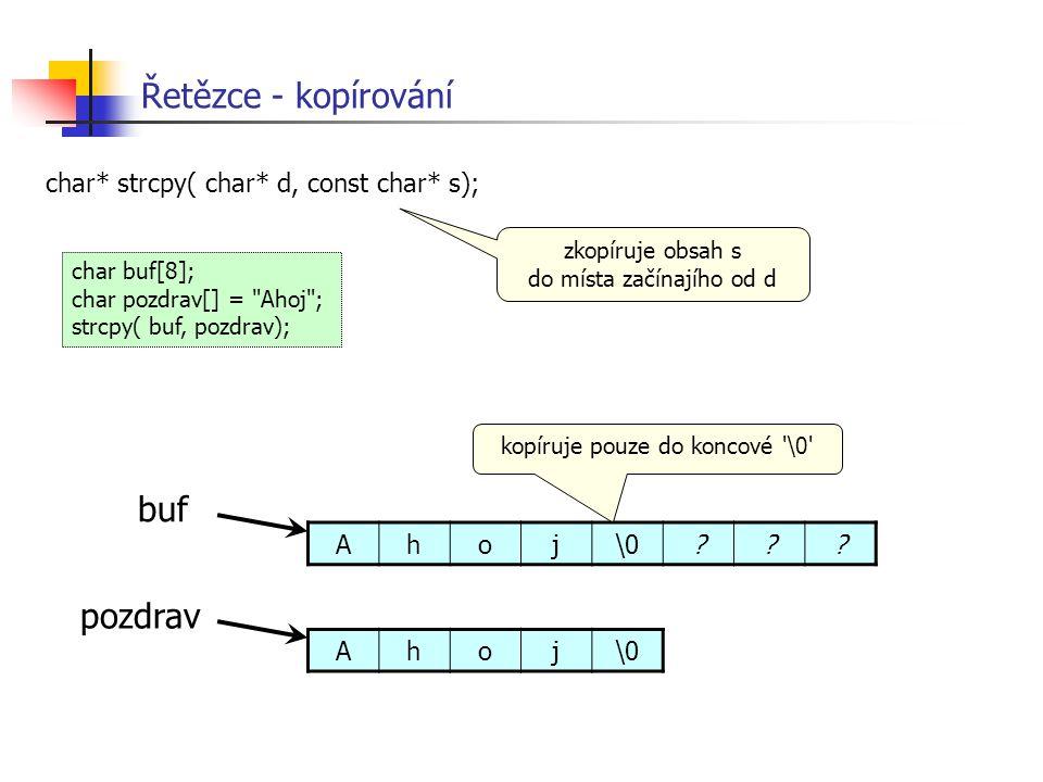 Řetězce - kopírování char* strcpy( char* d, const char* s); zkopíruje obsah s do místa začínajího od d char buf[8]; char pozdrav[] =