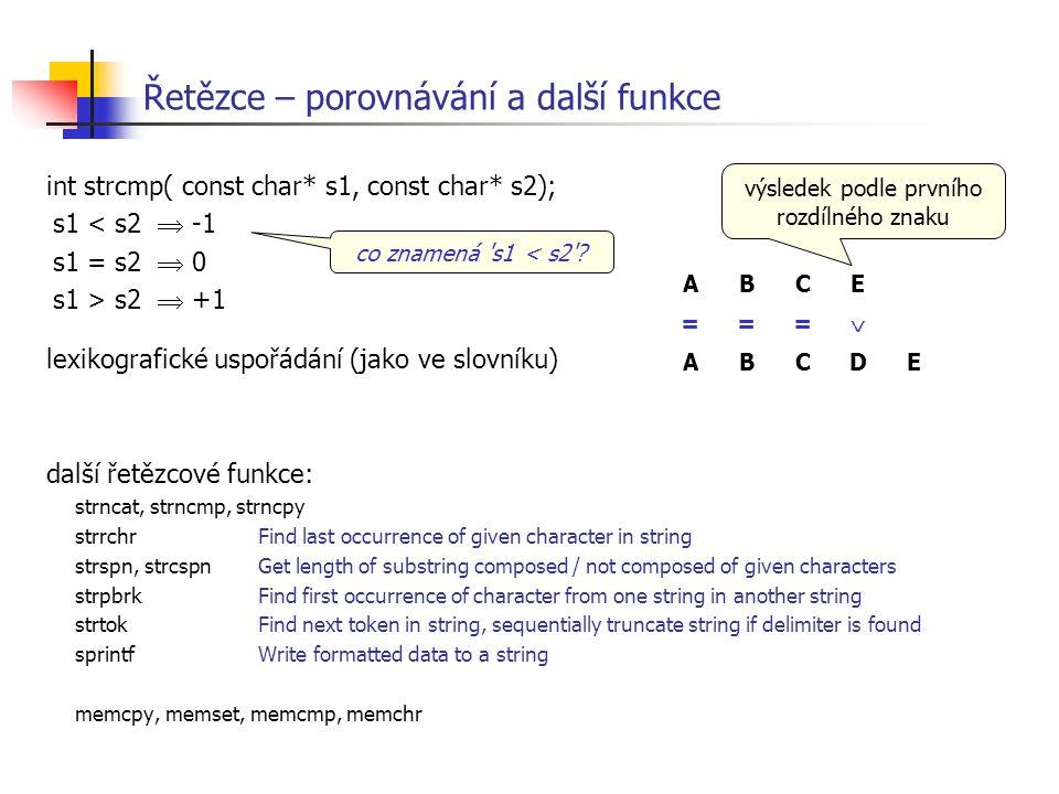 Řetězce – porovnávání a další funkce int strcmp( const char* s1, const char* s2); s1 < s2  -1 s1 = s2  0 s1 > s2  +1 lexikografické uspořádání (jak
