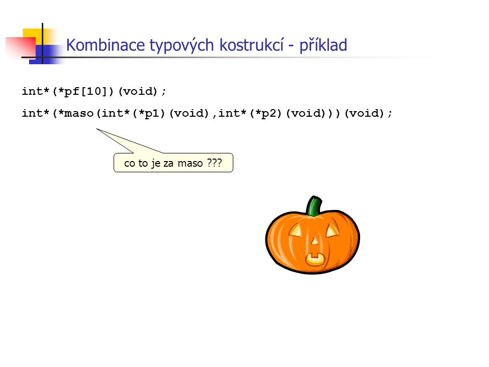 int*(*pf[10])(void); int*(*maso(int*(*p1)(void),int*(*p2)(void)))(void); Kombinace typových kostrukcí - příklad co to je za maso ???