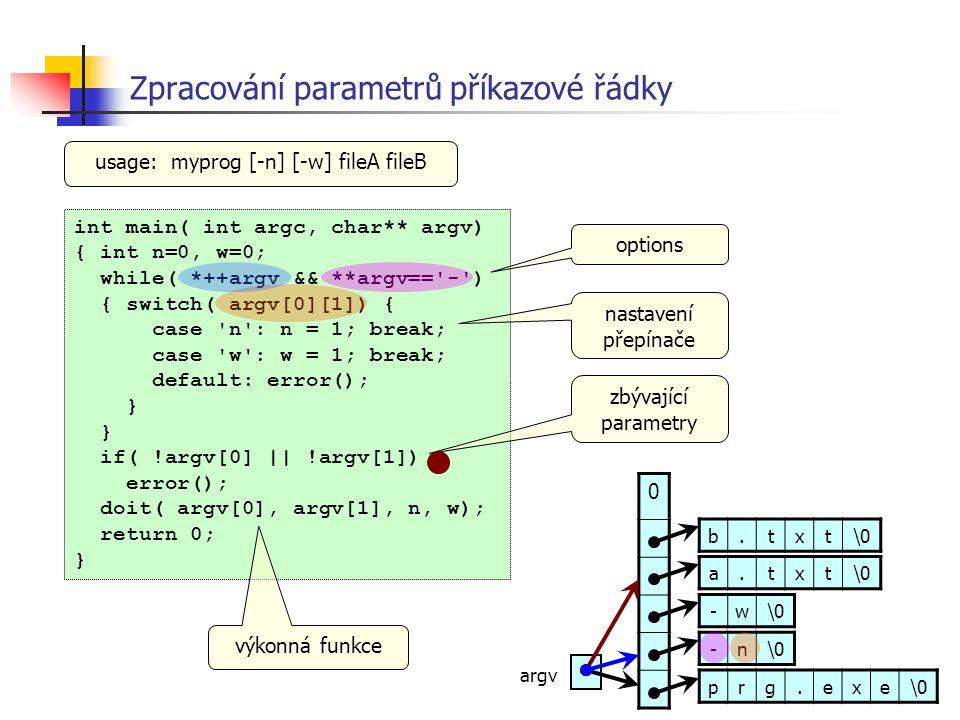 Zpracování parametrů příkazové řádky int main( int argc, char** argv) { int n=0, w=0; while( *++argv && **argv=='-') { switch( argv[0][1]) { case 'n':