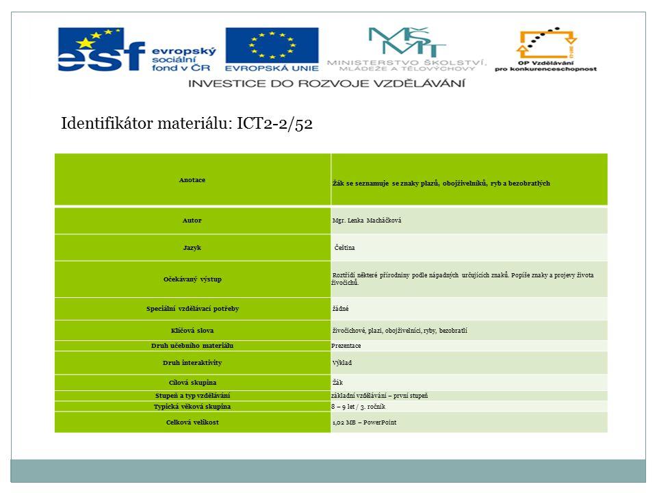 Identifikátor materiálu: ICT2-2/52 Anotace Žák se seznamuje se znaky plazů, obojživelníků, ryb a bezobratlých Autor Mgr. Lenka Macháčková Jazyk Češtin
