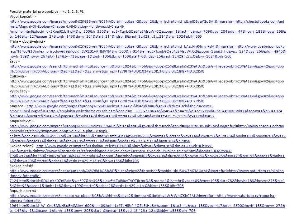 Použitý materiál pro obojživelníky 1, 2, 3, PL Vývoj končetin - http://www.google.com/imgres?q=oboj%C5%BEiveln%C3%ADci&hl=cs&sa=G&gbv=2&tbm=isch&tbnid=xILmfD5vgYGcEM:&imgrefurl=http://chestofbooks.com/ani mals/Manual-Of-Zoology/Chapter-LVII-Division-I-Ichthyopsid-Class-II- Amphibi.html&docid=dk5XpgiR1bj9wM&w=500&h=350&ei=ac5xTsmbGOeL4gSMsuWkCQ&zoom=1&iact=hc&vpx=709&vpy=204&dur=47&hovh=188&hovw=268& tx=146&ty=127&page=27&tbnh=143&tbnw=204&start=214&ndsp=8&ved=1t:429,r:3,s:214&biw=1024&bih=566 http://www.google.com/imgres?q=oboj%C5%BEiveln%C3%ADci&hl=cs&sa=G&gbv=2&tbm=isch&tbnid=xILmfD5vgYGcEM:&imgrefurl=http://chestofbooks.com/ani mals/Manual-Of-Zoology/Chapter-LVII-Division-I-Ichthyopsid-Class-II- Amphibi.html&docid=dk5XpgiR1bj9wM&w=500&h=350&ei=ac5xTsmbGOeL4gSMsuWkCQ&zoom=1&iact=hc&vpx=709&vpy=204&dur=47&hovh=188&hovw=268& tx=146&ty=127&page=27&tbnh=143&tbnw=204&start=214&ndsp=8&ved=1t:429,r:3,s:214&biw=1024&bih=566 Třída – obojživelníci - http://www.google.com/imgres?q=oboj%C5%BEiveln%C3%ADci&hl=cs&sa=G&gbv=2&tbm=isch&tbnid=bAzsNhR4mvIPsM:&imgrefurl=http://www.ucebnipomucky.eu/%3Fco%3Dindex_prirodoveda&docid=EVREB1yAHbIVYM&w=500&h=354&ei=ac5xTsmbGOeL4gSMsuWkCQ&zoom=1&iact=hc&vpx=124&vpy=266&dur=4945& hovh=189&hovw=267&tx=124&ty=73&page=1&tbnh=106&tbnw=150&start=0&ndsp=15&ved=1t:429,r:5,s:0&biw=1024&bih=566 http://www.google.com/imgres?q=oboj%C5%BEiveln%C3%ADci&hl=cs&sa=G&gbv=2&tbm=isch&tbnid=bAzsNhR4mvIPsM:&imgrefurl=http://www.ucebnipomucky.eu/%3Fco%3Dindex_prirodoveda&docid=EVREB1yAHbIVYM&w=500&h=354&ei=ac5xTsmbGOeL4gSMsuWkCQ&zoom=1&iact=hc&vpx=124&vpy=266&dur=4945& hovh=189&hovw=267&tx=124&ty=73&page=1&tbnh=106&tbnw=150&start=0&ndsp=15&ved=1t:429,r:5,s:0&biw=1024&bih=566 Žáby - http://www.google.com/search?tbm=isch&hl=cs&source=hp&biw=1024&bih=566&q=oboj%C5%BEiveln%C3%ADci&btnG=Hledat+obr%C3%A1zky&gbv=2&oq=obo j%C5%BEiveln%C3%ADci&aq=f&aqi=g1&aql=&gs_sm=s&gs_upl=1279l7940l0l10249l13l13l0l8l8l0l218l874l0.3.2l5l0 http://www.google.com/search?tbm=isch&hl=cs&sourc