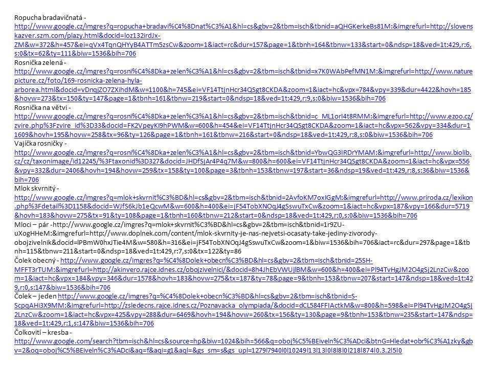 Ropucha bradavičnatá - http://www.google.cz/imgres?q=ropucha+bradavi%C4%8Dnat%C3%A1&hl=cs&gbv=2&tbm=isch&tbnid=aQHGKerkeBs81M:&imgrefurl=http://slovens kazver.szm.com/plazy.html&docid=loz132irdJx- ZM&w=372&h=457&ei=qVx4TqnQHYyB4ATTm5zsCw&zoom=1&iact=rc&dur=157&page=1&tbnh=164&tbnw=133&start=0&ndsp=18&ved=1t:429,r:6, s:0&tx=62&ty=111&biw=1536&bih=706 http://www.google.cz/imgres?q=ropucha+bradavi%C4%8Dnat%C3%A1&hl=cs&gbv=2&tbm=isch&tbnid=aQHGKerkeBs81M:&imgrefurl=http://slovens kazver.szm.com/plazy.html&docid=loz132irdJx- ZM&w=372&h=457&ei=qVx4TqnQHYyB4ATTm5zsCw&zoom=1&iact=rc&dur=157&page=1&tbnh=164&tbnw=133&start=0&ndsp=18&ved=1t:429,r:6, s:0&tx=62&ty=111&biw=1536&bih=706 Rosnička zelená - http://www.google.cz/imgres?q=rosni%C4%8Dka+zelen%C3%A1&hl=cs&gbv=2&tbm=isch&tbnid=x7K0WAbPefMN1M:&imgrefurl=http://www.nature picture.cz/foto/169-rosnicka-zelena-hyla- arborea.html&docid=vDnqjZO7ZXihdM&w=1100&h=745&ei=VF14TtjnHcr34QSgt8CKDA&zoom=1&iact=hc&vpx=784&vpy=339&dur=4422&hovh=185 &hovw=273&tx=150&ty=147&page=1&tbnh=161&tbnw=219&start=0&ndsp=18&ved=1t:429,r:9,s:0&biw=1536&bih=706 http://www.google.cz/imgres?q=rosni%C4%8Dka+zelen%C3%A1&hl=cs&gbv=2&tbm=isch&tbnid=x7K0WAbPefMN1M:&imgrefurl=http://www.nature picture.cz/foto/169-rosnicka-zelena-hyla- arborea.html&docid=vDnqjZO7ZXihdM&w=1100&h=745&ei=VF14TtjnHcr34QSgt8CKDA&zoom=1&iact=hc&vpx=784&vpy=339&dur=4422&hovh=185 &hovw=273&tx=150&ty=147&page=1&tbnh=161&tbnw=219&start=0&ndsp=18&ved=1t:429,r:9,s:0&biw=1536&bih=706 Rosnička na větvi - http://www.google.cz/imgres?q=rosni%C4%8Dka+zelen%C3%A1&hl=cs&gbv=2&tbm=isch&tbnid=c_ML1orI4t8RMM:&imgrefurl=http://www.ezoo.cz/ zvire.php%3Fzvire_id%3D33&docid=FK2VpeyKI9hPWM&w=600&h=454&ei=VF14TtjnHcr34QSgt8CKDA&zoom=1&iact=hc&vpx=562&vpy=334&dur=1 1609&hovh=195&hovw=258&tx=96&ty=126&page=1&tbnh=161&tbnw=216&start=0&ndsp=18&ved=1t:429,r:8,s:0&biw=1536&bih=706 http://www.google.cz/imgres?q=rosni%C4%8Dka+zelen%C3%A1&hl=cs&gbv=2&tbm=isch&tbnid=c_ML1orI4t8RMM:&imgrefurl=http://www.ezoo.cz/ zvir