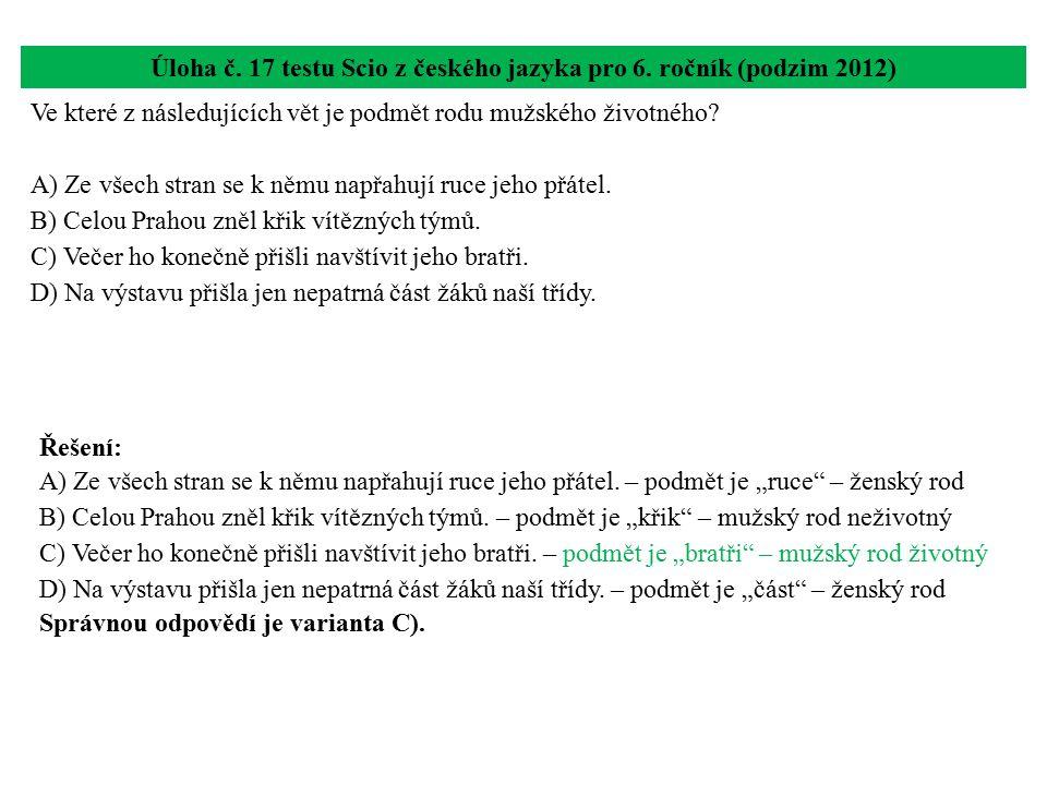 Úloha č. 17 testu Scio z českého jazyka pro 6. ročník (podzim 2012) Ve které z následujících vět je podmět rodu mužského životného? A) Ze všech stran